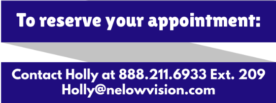 To reserve your appointment contact Holly at 888-211-6933 extension 209 or holly@nelowvision.com