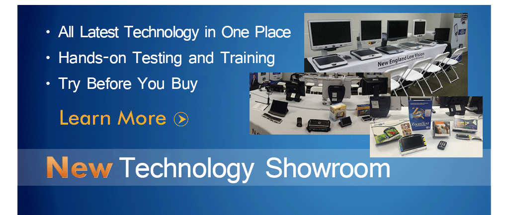 New England Low Vision and Blindness now has a new Adaptive Technology Showroom where you can get hands-on testing and training with all the latest visual impairment technology in one place. Call 888-211-6933 today to schedule your free appointment.