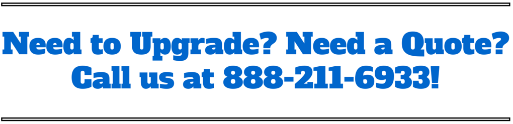 Need to upgrade? Need a quote? Call us at 888-211-6933