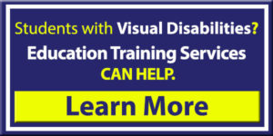Have Students with Visual Disabilities? Our Low Vision and Blindness Education Training Services Can Help. Click Here to learn more.