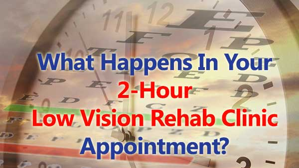 What Happens In Your 2-Hour Advanced Low Vision Rehabilitation Clinic Appointment?